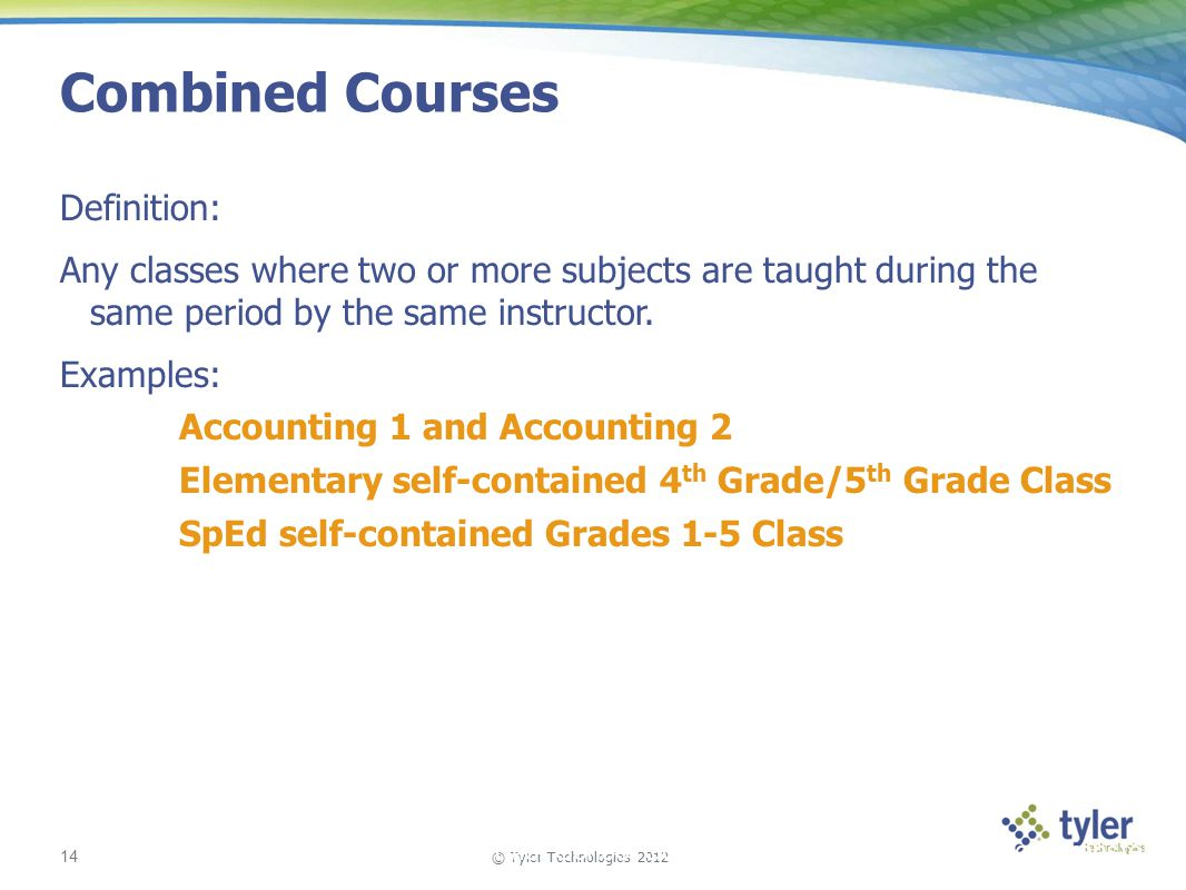 © Tyler Technologies 2012 14 Tyler School Solutions | Kickoff and Knowledge Transfer Combined Courses Definition: Any classes where two or more subjects are taught during the same period by the same instructor.