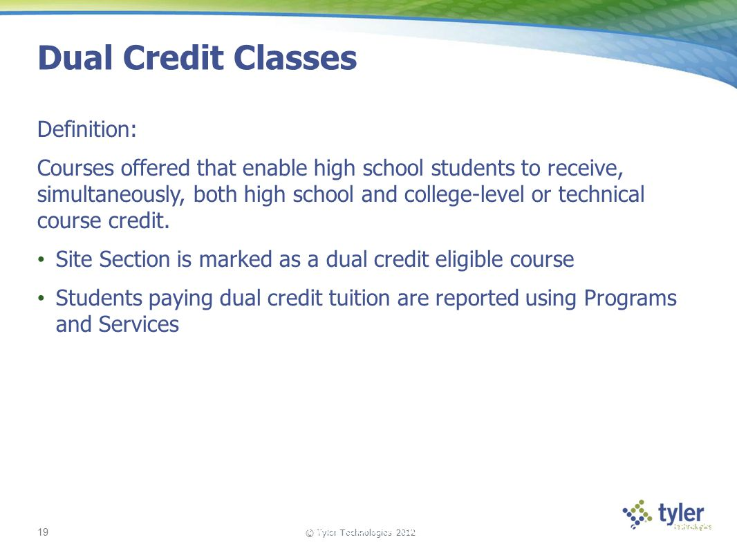 © Tyler Technologies 2012 19 Tyler School Solutions | Kickoff and Knowledge Transfer Dual Credit Classes Definition: Courses offered that enable high school students to receive, simultaneously, both high school and college-level or technical course credit.