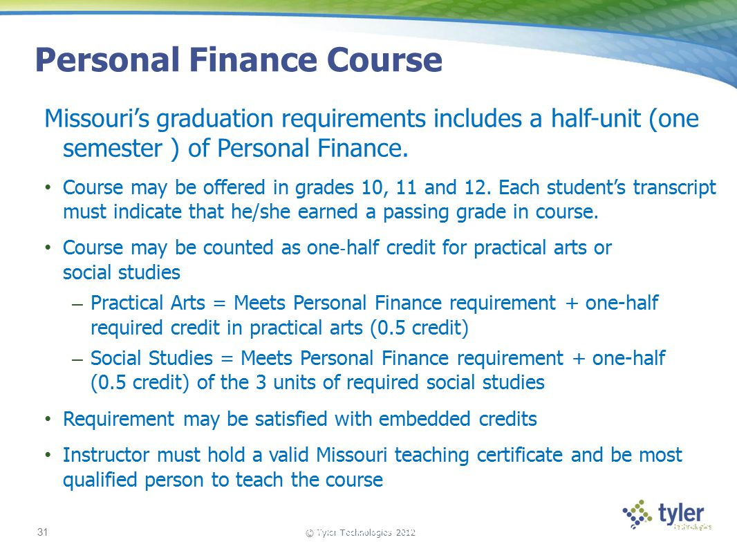 © Tyler Technologies 2012 31 Tyler School Solutions | Kickoff and Knowledge Transfer Personal Finance Course Missouri's graduation requirements includes a half-unit (one semester ) of Personal Finance.