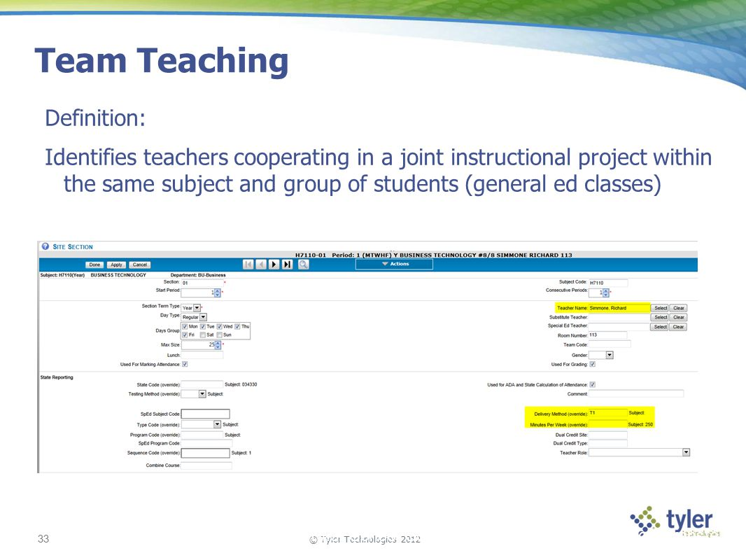 © Tyler Technologies 2012 33 Tyler School Solutions | Kickoff and Knowledge Transfer Team Teaching Definition: Identifies teachers cooperating in a joint instructional project within the same subject and group of students (general ed classes)