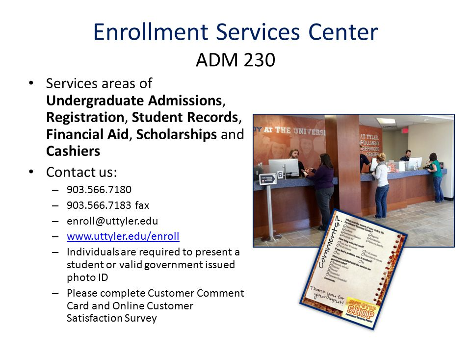 Enrollment Services Center ADM 230 Services areas of Undergraduate Admissions, Registration, Student Records, Financial Aid, Scholarships and Cashiers Contact us: – 903.566.7180 – 903.566.7183 fax – enroll@uttyler.edu – www.uttyler.edu/enroll www.uttyler.edu/enroll – Individuals are required to present a student or valid government issued photo ID – Please complete Customer Comment Card and Online Customer Satisfaction Survey