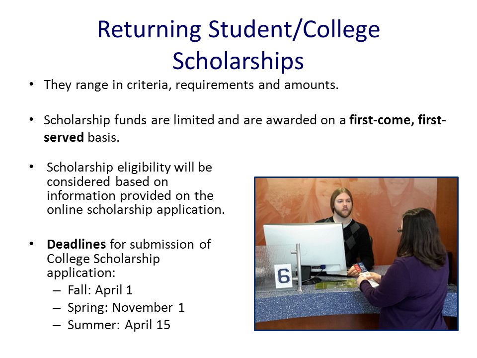 Returning Student/College Scholarships Scholarship eligibility will be considered based on information provided on the online scholarship application.