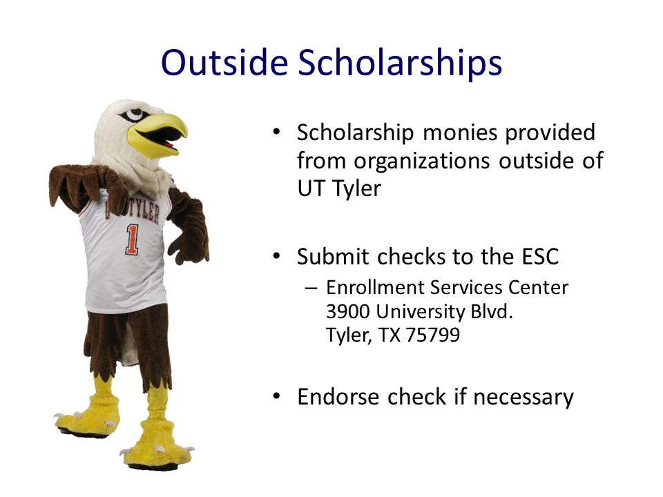 Outside Scholarships Scholarship monies provided from organizations outside of UT Tyler Submit checks to the ESC – Enrollment Services Center 3900 Uni