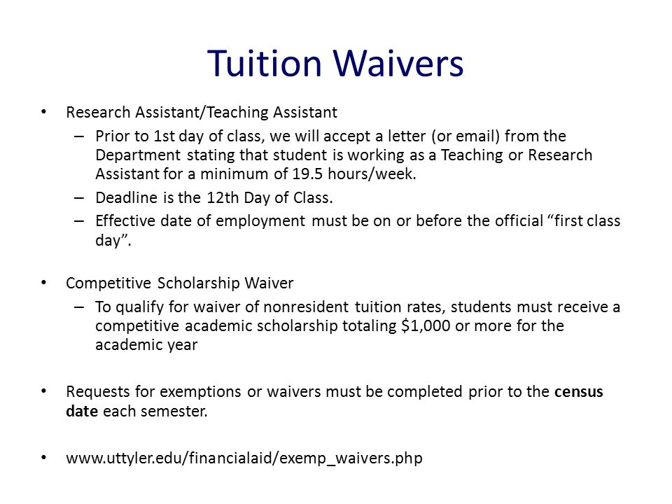 Tuition Waivers Research Assistant/Teaching Assistant – Prior to 1st day of class, we will accept a letter (or email) from the Department stating that student is working as a Teaching or Research Assistant for a minimum of 19.5 hours/week.