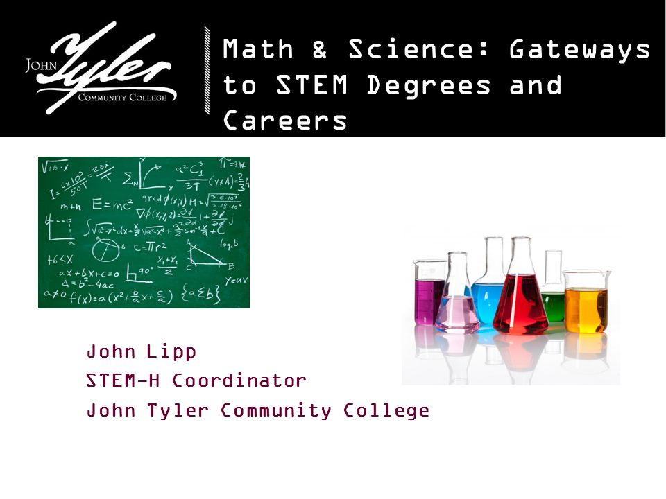 Math & Science: Gateways to STEM Degrees and Careers John Lipp STEM-H Coordinator John Tyler Community College