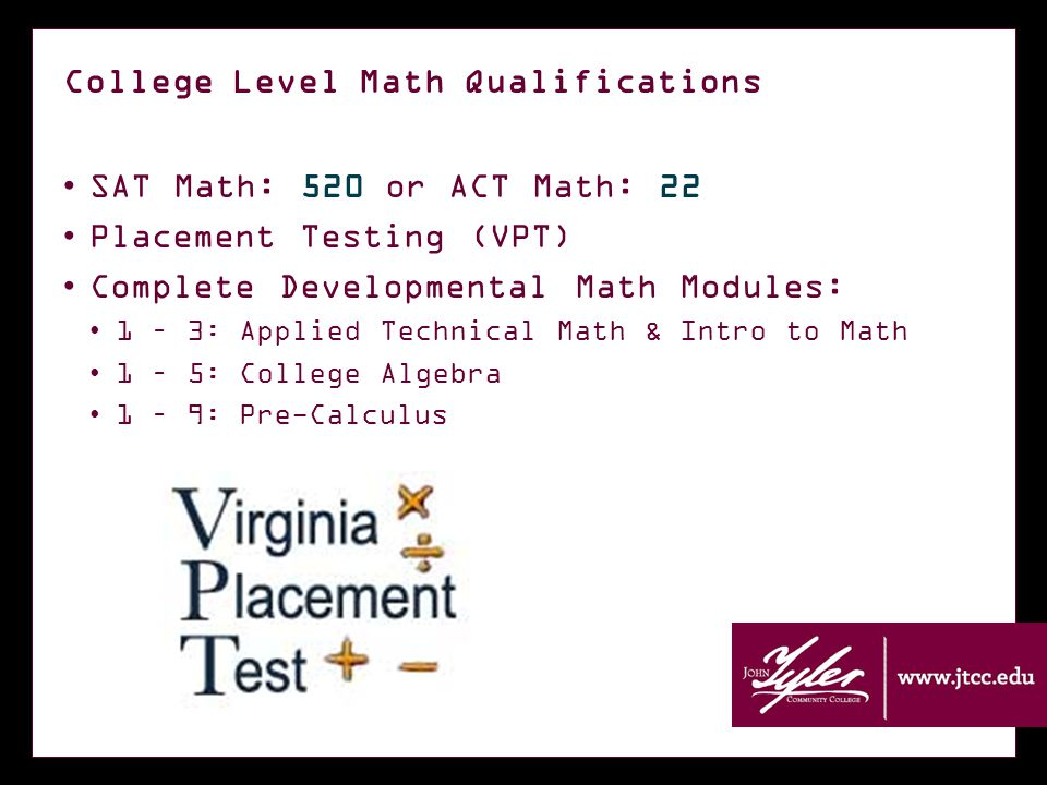 College Level Math Qualifications SAT Math: 520 or ACT Math: 22 Placement Testing (VPT) Complete Developmental Math Modules: 1 – 3: Applied Technical Math & Intro to Math 1 – 5: College Algebra 1 – 9: Pre-Calculus