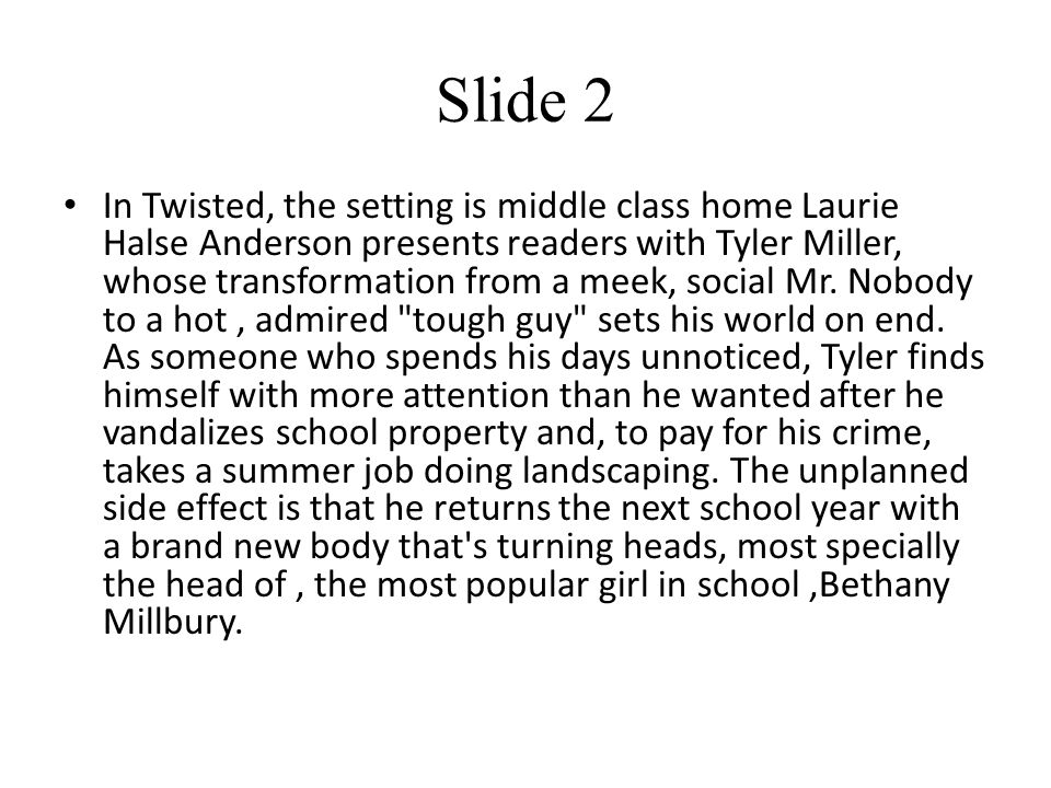 Slide 2 In Twisted, the setting is middle class home Laurie Halse Anderson presents readers with Tyler Miller, whose transformation from a meek, social Mr.