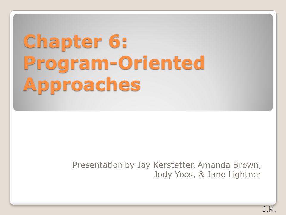 Chapter 6: Program-Oriented Approaches Presentation by Jay Kerstetter, Amanda Brown, Jody Yoos, & Jane Lightner J.K.