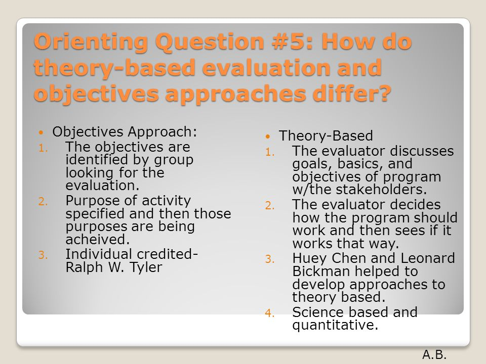 Orienting Question #5: How do theory-based evaluation and objectives approaches differ? Objectives Approach: 1. The objectives are identified by group