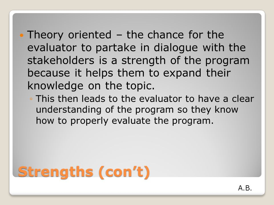 Strengths (con't) Theory oriented – the chance for the evaluator to partake in dialogue with the stakeholders is a strength of the program because it