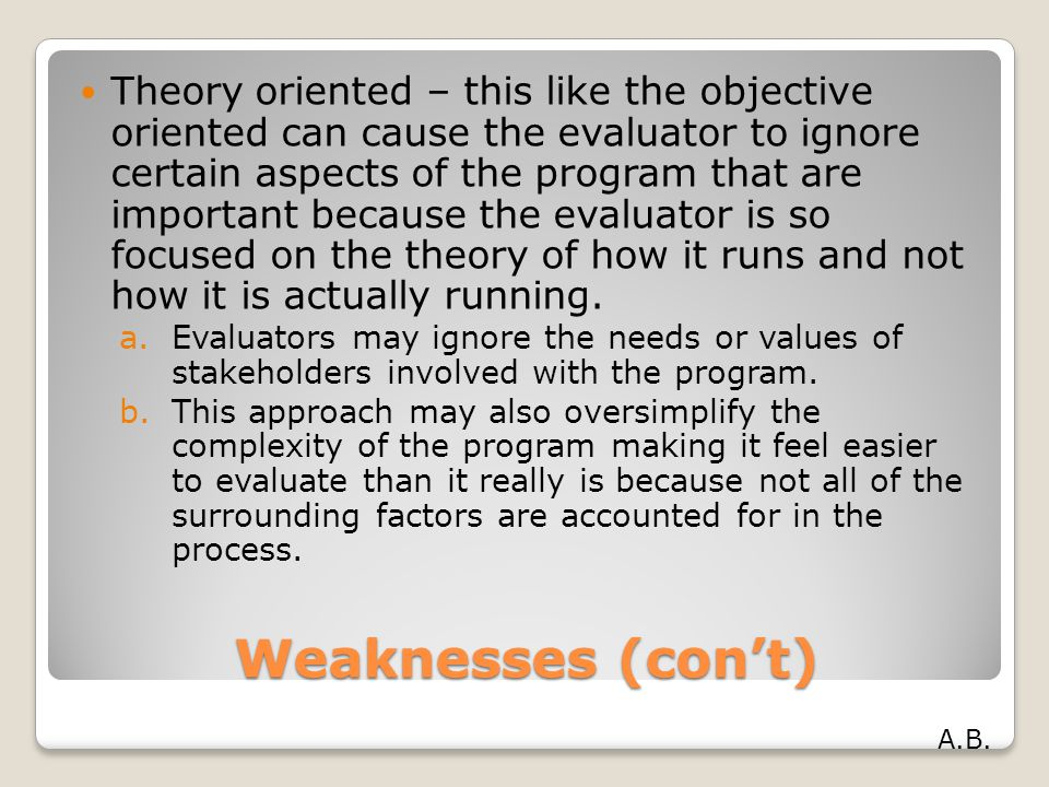 Weaknesses (con't) Theory oriented – this like the objective oriented can cause the evaluator to ignore certain aspects of the program that are import