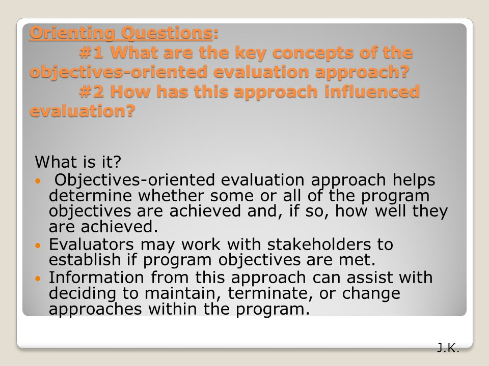 Orienting Questions: #1 What are the key concepts of the objectives-oriented evaluation approach? #2 How has this approach influenced evaluation? What