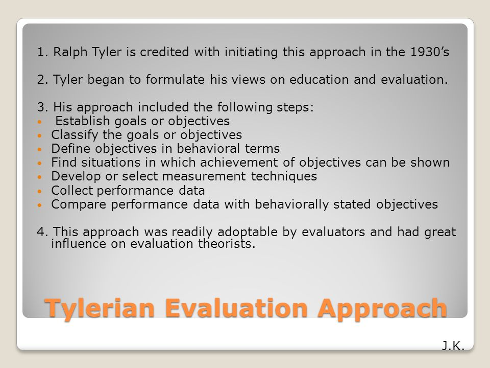 Tylerian Evaluation Approach 1. Ralph Tyler is credited with initiating this approach in the 1930's 2. Tyler began to formulate his views on education