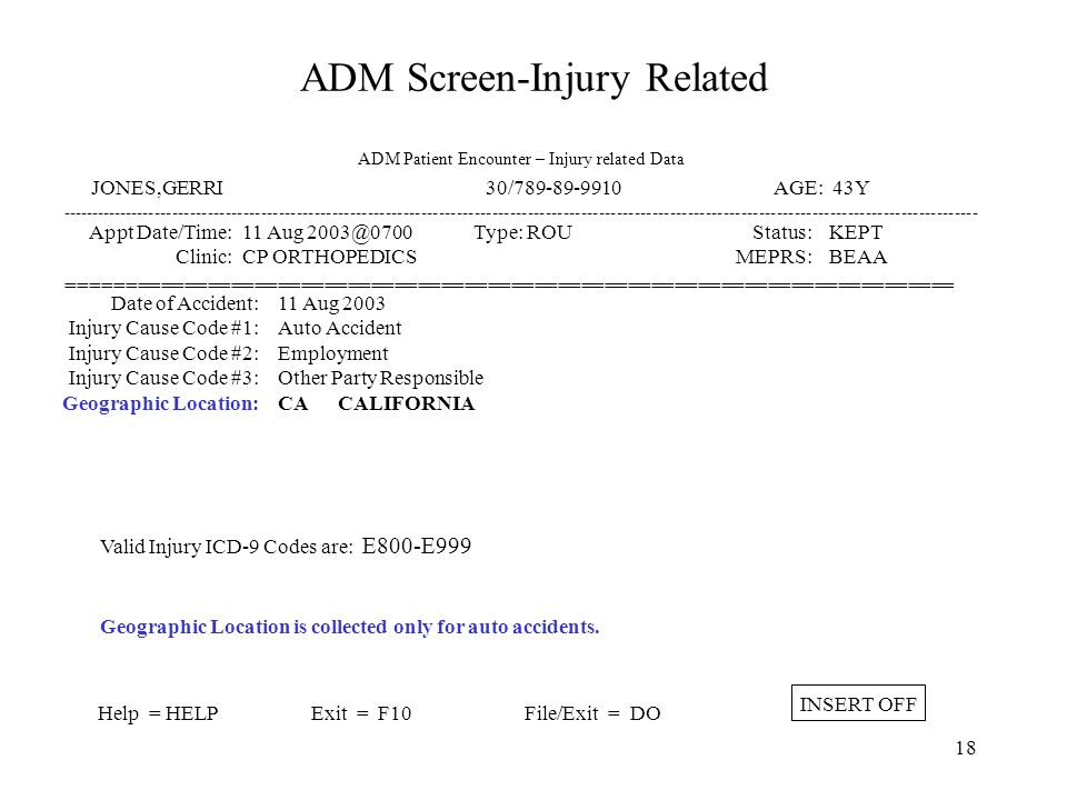 17 ADM Screen-Injury Related ----------------------------------------------------------------------------------------------------------------------------------------------------------- Appt Date/Time: Clinic: 12 Aug 2003@0700 CP ORTHOPEDICS Type: ROU Status: MEPRS: KEPT BEAA ============================================================================ Help = HELPExit = F10File/Exit = DO INSERT OFF JONES,GERRI 30/789-89-9910 AGE: 43Y AMPHIBIOUS WARFARE SHIP, ATLANTIC OCEAN F AMPHIBIOUS WARFARE SHIP, CONTINENTAL WATERS F AMPHIBIOUS WARFARE SHIP, PACIFIC OCEAN F AUXILARY SHIP, ATLANTIC OCEAN A AUXILARY SHIP, CONTINENTAL WATERS A AUXILARY SHIP, PACIFIC OCEAN A Make choice = SELECT Exit = F10 11 Aug 2003 Auto Accident Employment Other Party Responsible CA - A Date of Accident: Injury Cause Code #1: Injury Cause Code #2: Injury Cause Code #3: Geographic Location: Search capability for Geographic Location (ship) can be entered as: '-' Partial ship type or ship type abbreviation (e.g., 'F' = Amphibious) ADM Patient Encounter – Injury related Data