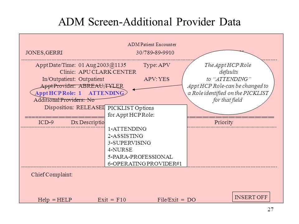 26 ADM Screen-Additional Provider Data ----------------------------------------------------------------------------------------------------------------------------------------------------------- Appt Date/Time: Clinic: In/Outpatient: Appt Provider: Appt HCP Role: 01 Aug 2003@1135 APU CLARK CENTER Outpatient ABREAU,TYLER 1 ATTENDING Type: APV: APV YES Status: MEPRS: Injury Related: Pregnancy Related: KEPT BBA5 No Additional Providers: No Disposition: RELEASED W/O LIMITATIONS ============================================================================ ----------------------------------------------------------------------------------------------------------------------------------------------------------- ICD-9 Dx Description Priority ----------------------------------------------------------------------------------------------------------------------------------------------------------- Chief Complaint: Help = HELPExit = F10File/Exit = DO INSERT OFF ADM Patient Encounter JONES,GERRI 30/789-89-9910 AGE: 43Y Appt Provider: field cannot be changed in the ADM screens