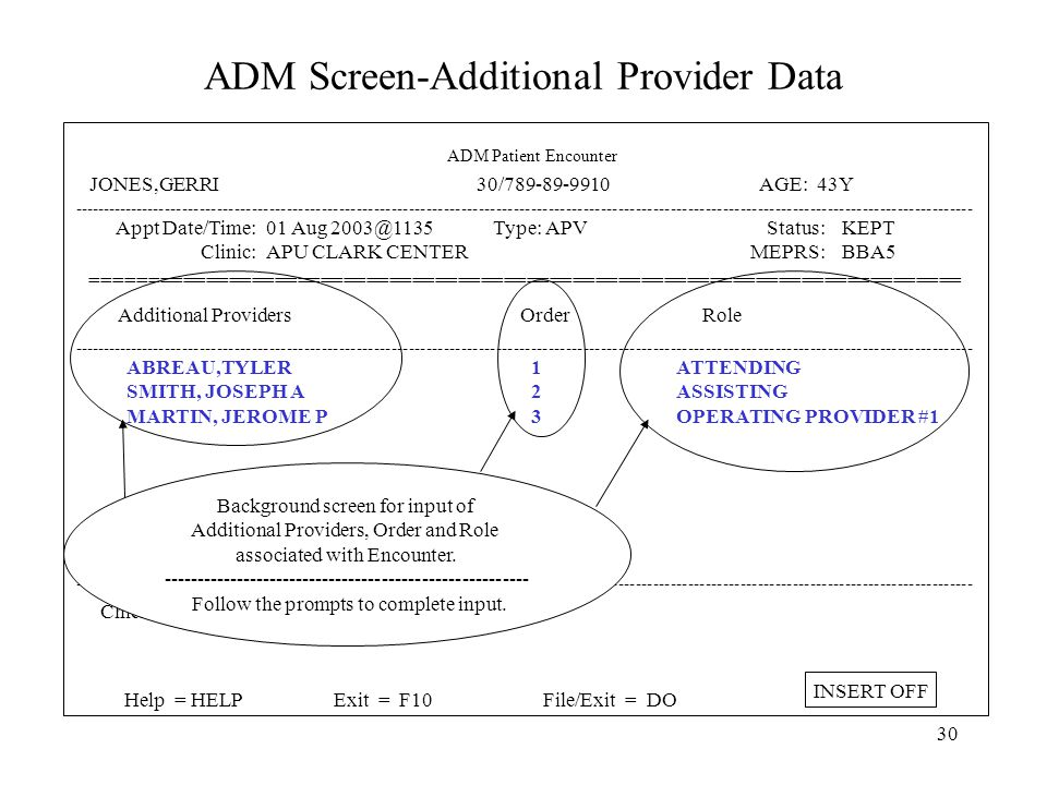 29 ADM Screen-Additional Provider Data ----------------------------------------------------------------------------------------------------------------------------------------------------------- Appt Date/Time: Clinic: In/Outpatient: Appt Provider: Appt HCP Role: 01 Aug 2003@1135 APU CLARK CENTER Outpatient ABREAU,TYLER 1 ATTENDING Type: APV: APV YES Status: MEPRS: Injury Related: Pregnancy Related: KEPT BBA5 No Additional Providers: YES Disposition: RELEASED W/O LIMITATIONS ============================================================================ ----------------------------------------------------------------------------------------------------------------------------------------------------------- ICD-9 Dx Description Priority ----------------------------------------------------------------------------------------------------------------------------------------------------------- Chief Complaint: Help = HELPExit = F10File/Exit = DO INSERT OFF ADM Patient Encounter JONES,GERRI 30/789-89-9910 AGE: 43Y Additional Providers associated with the encounter are documented by entering 'YES' ----------------------------------------------- This will take you to a background screen for data entry of the Additional Provider Information