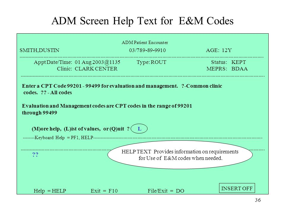 35 ADM Screen Help Text for E&M Codes ----------------------------------------------------------------------------------------------------------------------------------------------------------- Additional Providers: No Disposition: ============================================================================ ICD-9 Dx Description Priority ----------------------------------------------------------------------------------------------------------------------------------------------------------- Help = HELPExit = F10File/Exit = DO INSERT OFF 99355 ----------------------------------------------------------------------------------------------------------------------------------------------------------- 99355 must be preceded by 99354 99354 must be preceded by an E&M Code with a Modifier of 25.