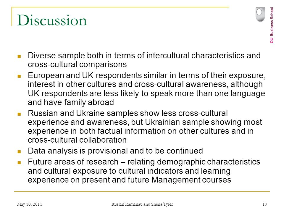 May 10, 2011 Ruslan Ramanau and Sheila Tyler 10 Discussion Diverse sample both in terms of intercultural characteristics and cross-cultural comparisons European and UK respondents similar in terms of their exposure, interest in other cultures and cross-cultural awareness, although UK respondents are less likely to speak more than one language and have family abroad Russian and Ukraine samples show less cross-cultural experience and awareness, but Ukrainian sample showing most experience in both factual information on other cultures and in cross-cultural collaboration Data analysis is provisional and to be continued Future areas of research – relating demographic characteristics and cultural exposure to cultural indicators and learning experience on present and future Management courses