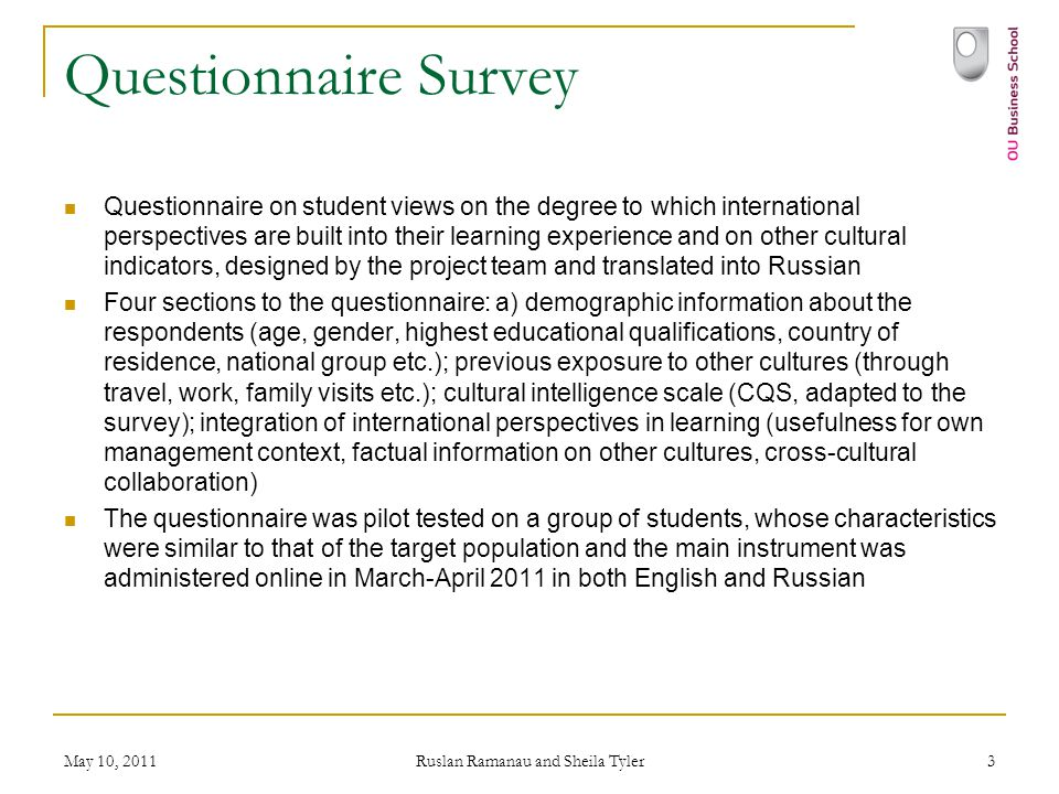 May 10, 2011 Ruslan Ramanau and Sheila Tyler 3 Questionnaire Survey Questionnaire on student views on the degree to which international perspectives are built into their learning experience and on other cultural indicators, designed by the project team and translated into Russian Four sections to the questionnaire: a) demographic information about the respondents (age, gender, highest educational qualifications, country of residence, national group etc.); previous exposure to other cultures (through travel, work, family visits etc.); cultural intelligence scale (CQS, adapted to the survey); integration of international perspectives in learning (usefulness for own management context, factual information on other cultures, cross-cultural collaboration) The questionnaire was pilot tested on a group of students, whose characteristics were similar to that of the target population and the main instrument was administered online in March-April 2011 in both English and Russian