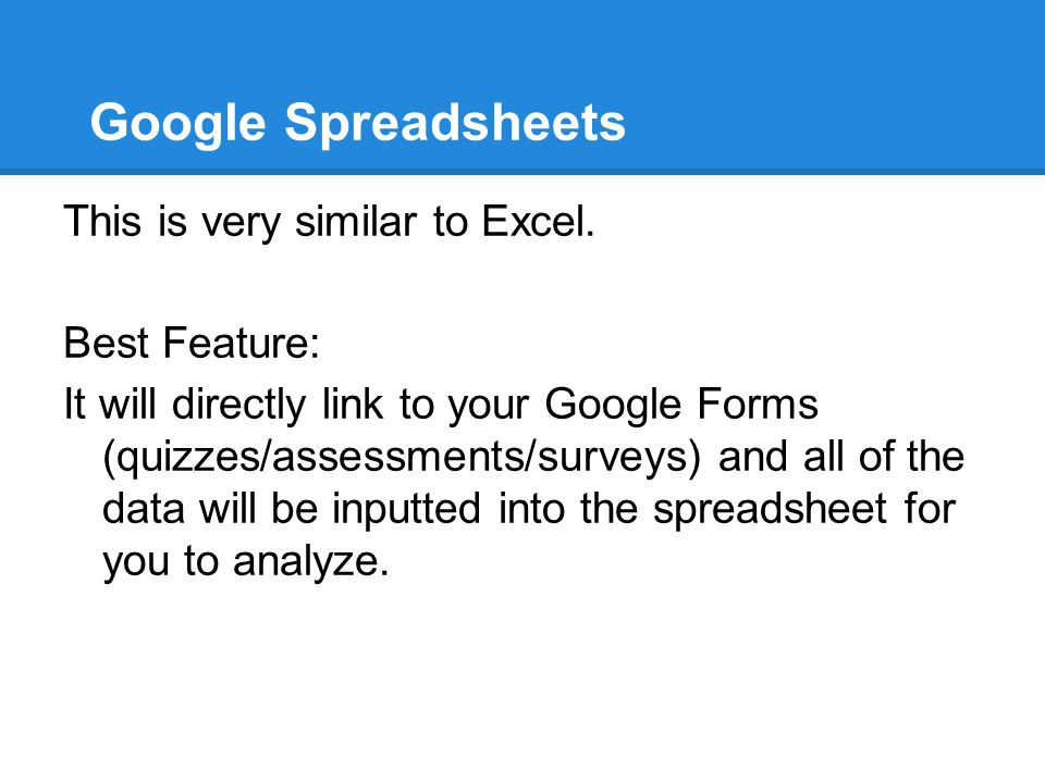 Google Spreadsheets This is very similar to Excel. Best Feature: It will directly link to your Google Forms (quizzes/assessments/surveys) and all of t
