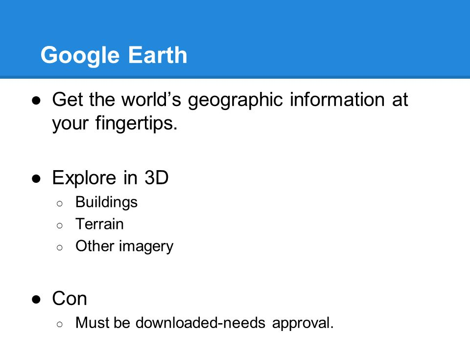 Google Earth ●Get the world's geographic information at your fingertips. ●Explore in 3D ○ Buildings ○ Terrain ○ Other imagery ●Con ○ Must be downloade