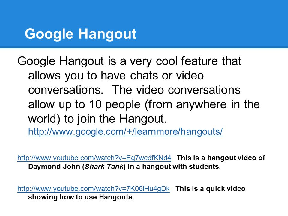 Google Hangout Google Hangout is a very cool feature that allows you to have chats or video conversations. The video conversations allow up to 10 peop