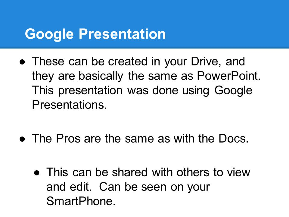 Google Presentation ●These can be created in your Drive, and they are basically the same as PowerPoint. This presentation was done using Google Presen