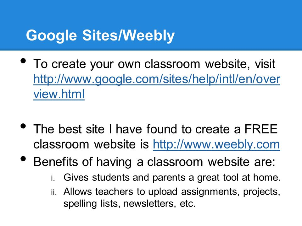 Google Sites/Weebly To create your own classroom website, visit http://www.google.com/sites/help/intl/en/over view.html http://www.google.com/sites/he