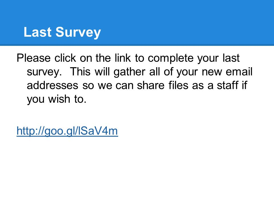 Last Survey Please click on the link to complete your last survey. This will gather all of your new email addresses so we can share files as a staff i