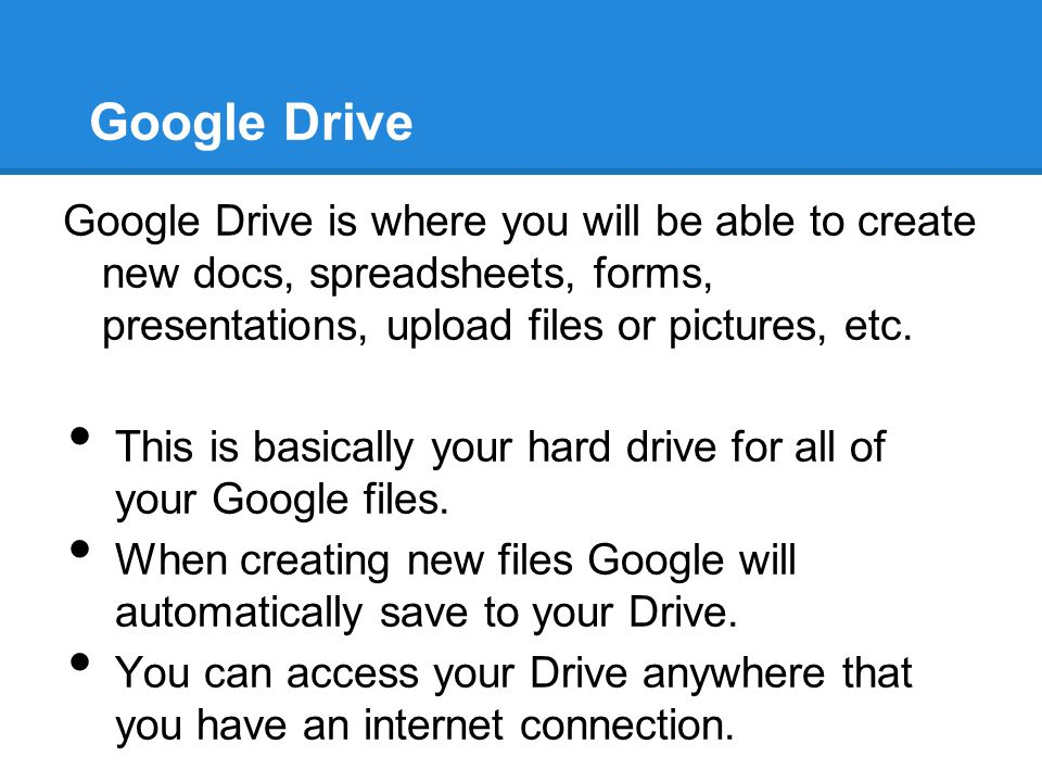 Google Drive Google Drive is where you will be able to create new docs, spreadsheets, forms, presentations, upload files or pictures, etc. This is bas