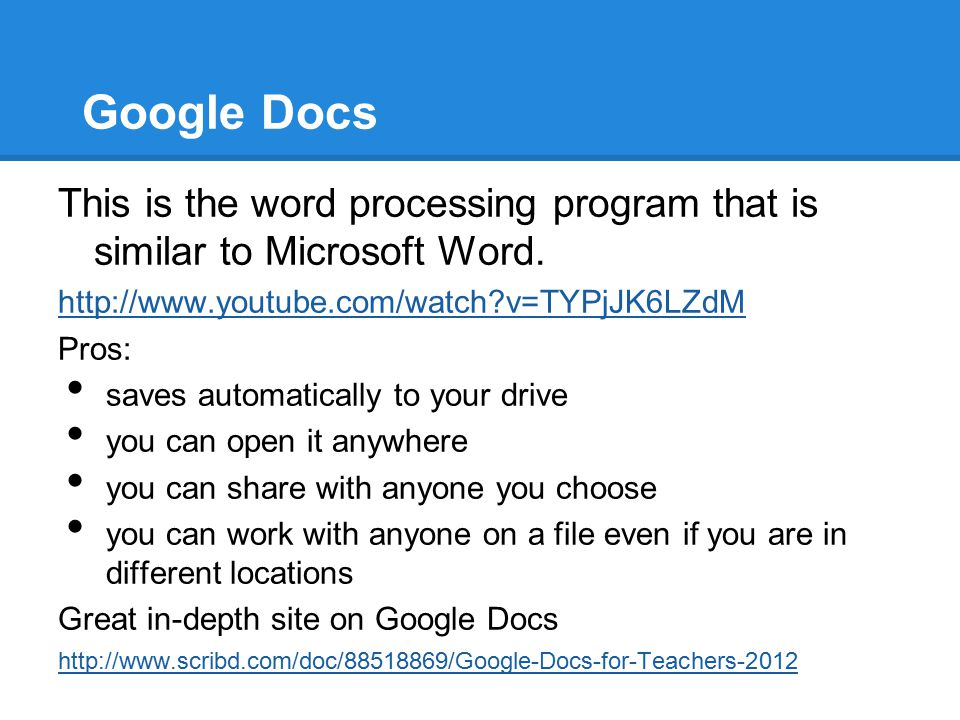 Google Docs This is the word processing program that is similar to Microsoft Word. http://www.youtube.com/watch?v=TYPjJK6LZdM Pros: saves automaticall
