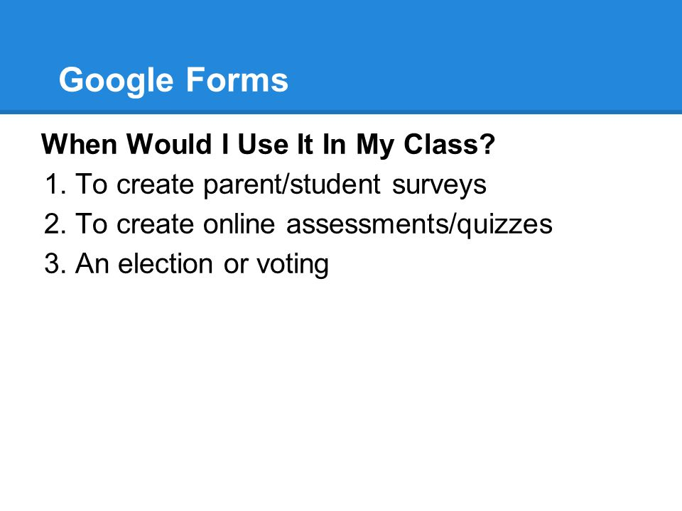 Google Forms When Would I Use It In My Class? 1.To create parent/student surveys 2.To create online assessments/quizzes 3.An election or voting