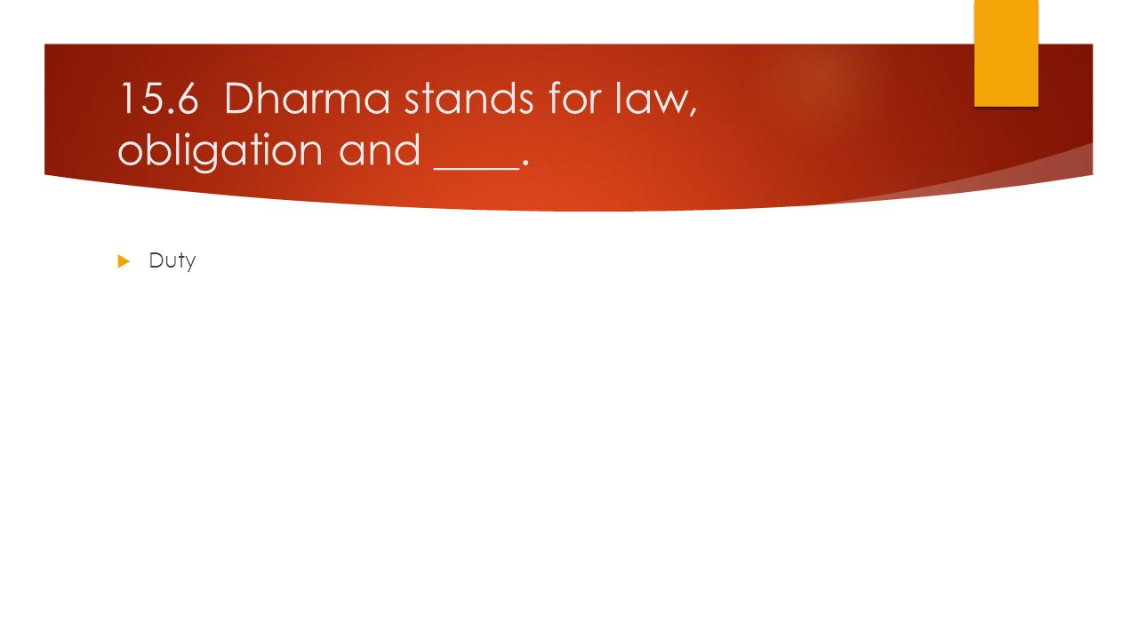 15.6 Dharma stands for law, obligation and ____.  Duty
