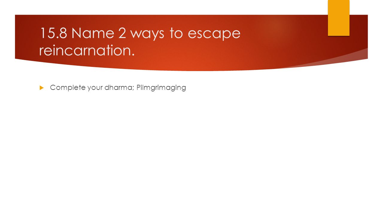 15.8 Name 2 ways to escape reincarnation.  Complete your dharma; Pilmgrimaging