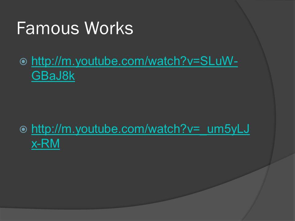 Famous Works  http://m.youtube.com/watch v=SLuW- GBaJ8k http://m.youtube.com/watch v=SLuW- GBaJ8k  http://m.youtube.com/watch v=_um5yLJ x-RM http://m.youtube.com/watch v=_um5yLJ x-RM