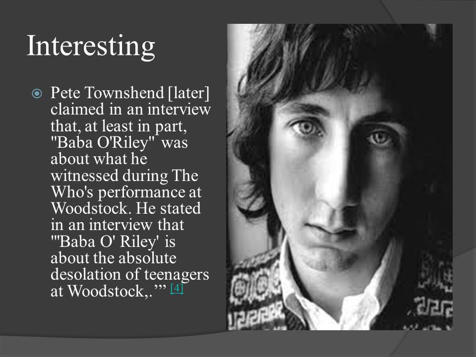 Interesting  Pete Townshend [later] claimed in an interview that, at least in part, Baba O Riley was about what he witnessed during The Who s performance at Woodstock.