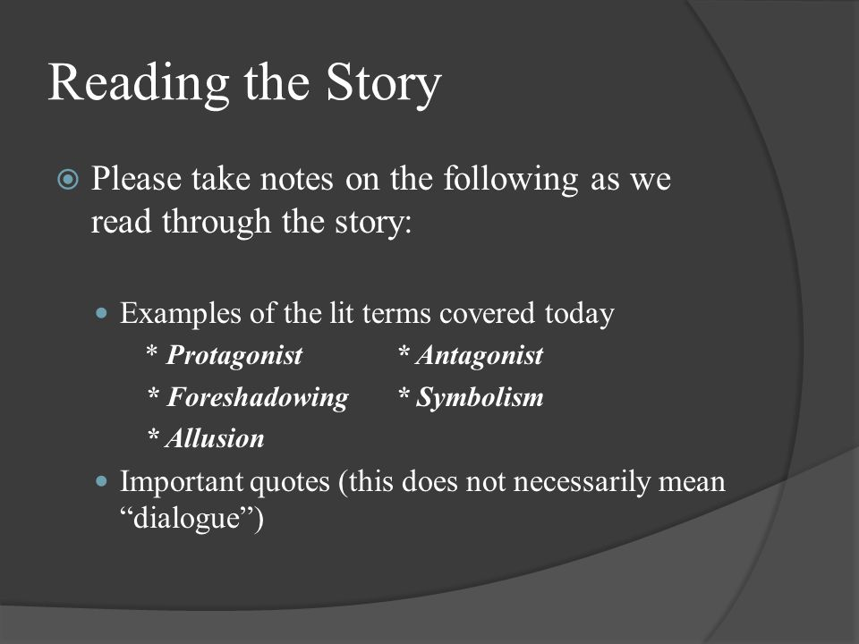 Reading the Story  Please take notes on the following as we read through the story: Examples of the lit terms covered today * Protagonist* Antagonist * Foreshadowing* Symbolism * Allusion Important quotes (this does not necessarily mean dialogue )
