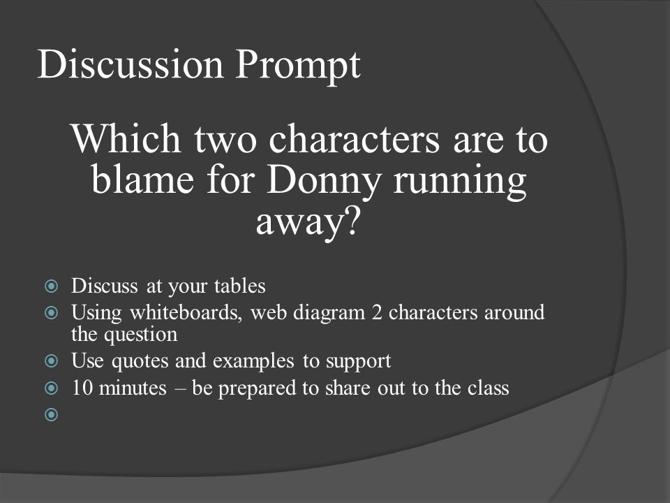 Discussion Prompt Which two characters are to blame for Donny running away?  Discuss at your tables  Using whiteboards, web diagram 2 characters aro