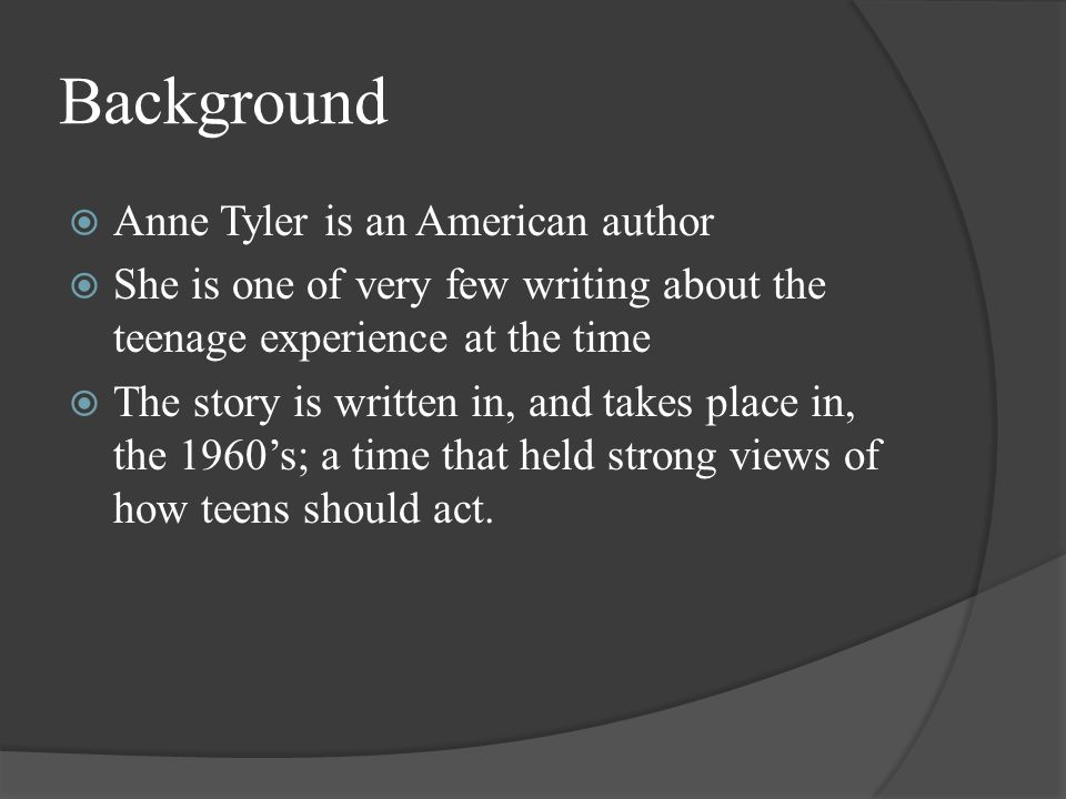 Background  Anne Tyler is an American author  She is one of very few writing about the teenage experience at the time  The story is written in, and takes place in, the 1960's; a time that held strong views of how teens should act.