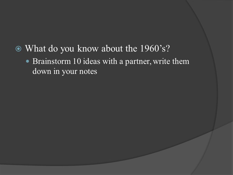  What do you know about the 1960's? Brainstorm 10 ideas with a partner, write them down in your notes
