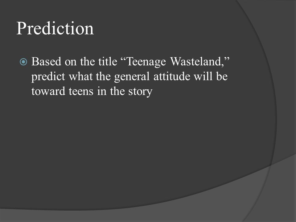 Prediction  Based on the title Teenage Wasteland, predict what the general attitude will be toward teens in the story
