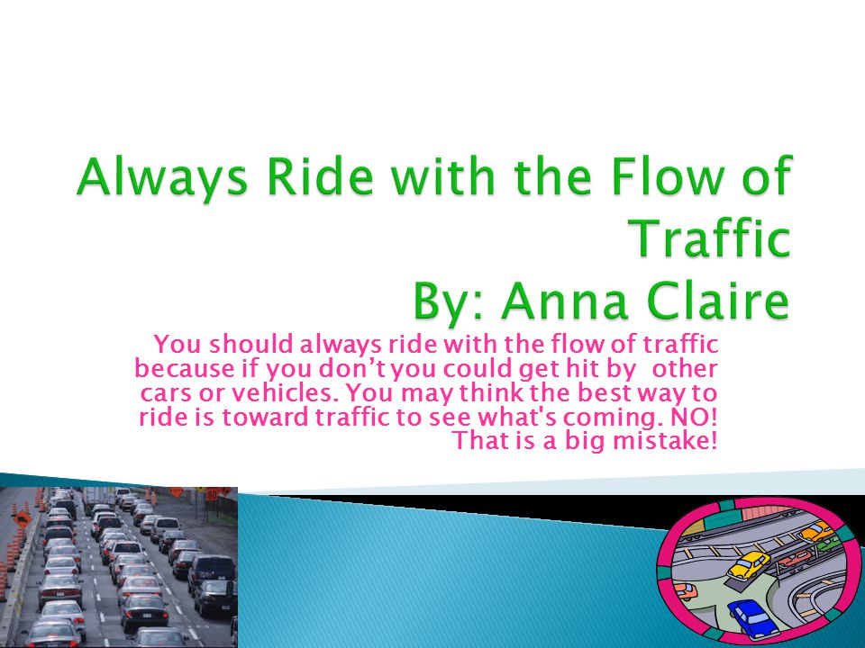 You should always ride with the flow of traffic because if you don't you could get hit by other cars or vehicles.