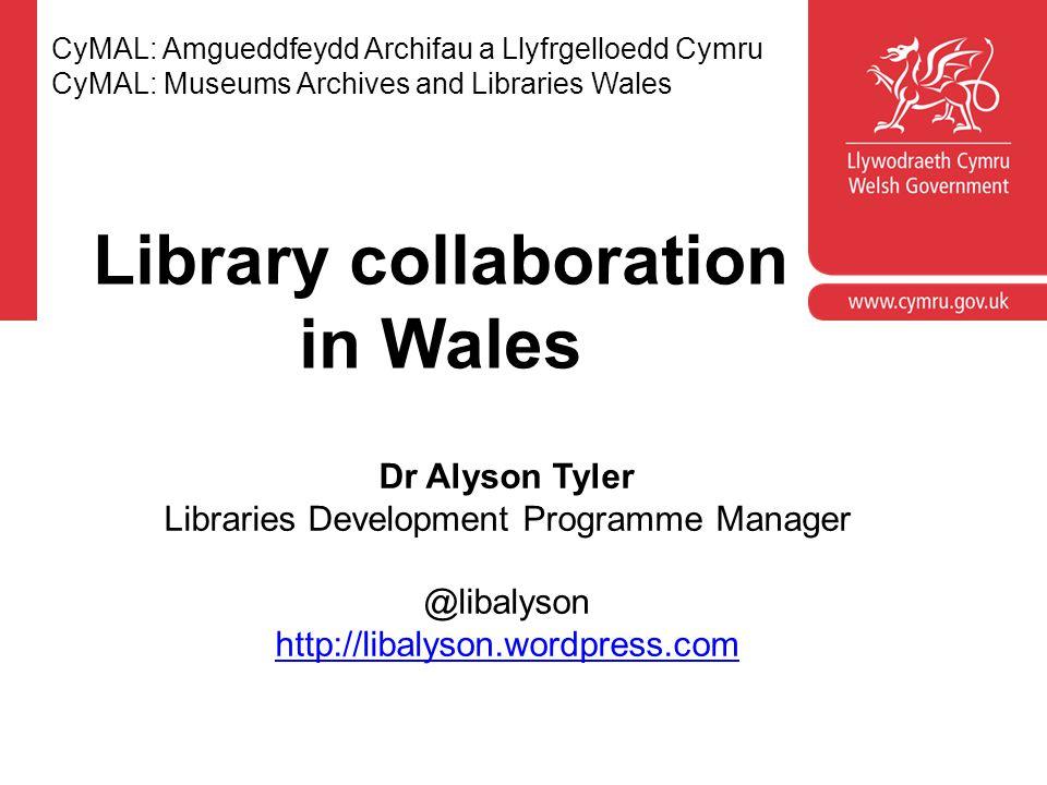 CyMAL: Amgueddfeydd Archifau a Llyfrgelloedd Cymru CyMAL: Museums Archives and Libraries Wales Dr Alyson Tyler Libraries Development Programme Manager