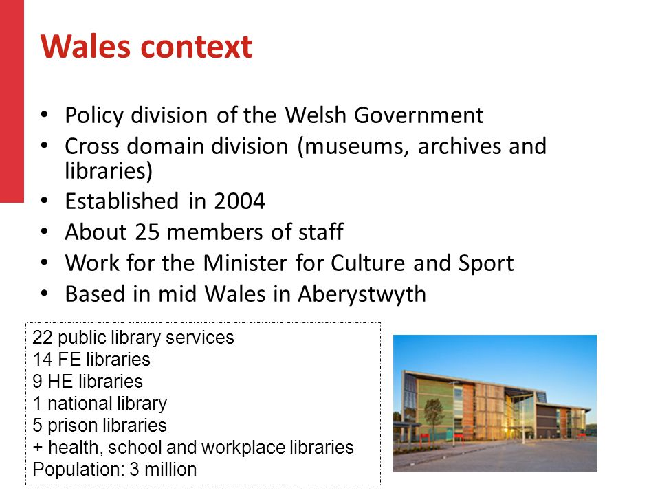 Wales context Policy division of the Welsh Government Cross domain division (museums, archives and libraries) Established in 2004 About 25 members of
