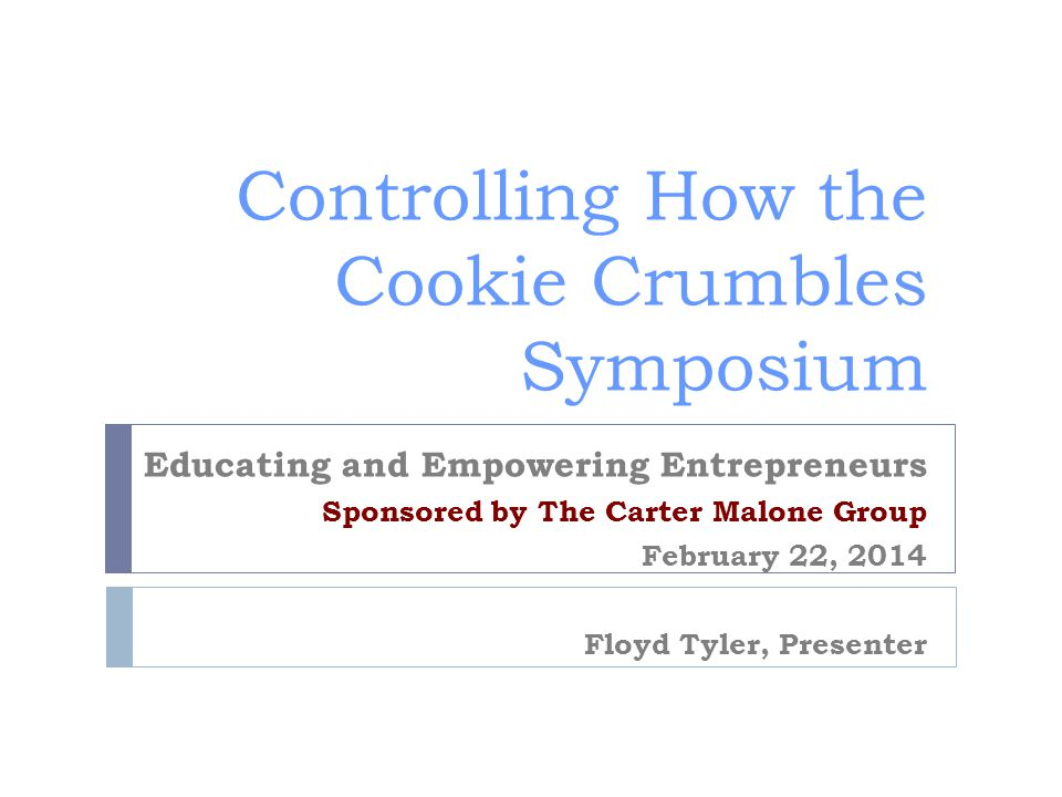 Controlling How the Cookie Crumbles Symposium Educating and Empowering Entrepreneurs Sponsored by The Carter Malone Group February 22, 2014 Floyd Tyler, Presenter