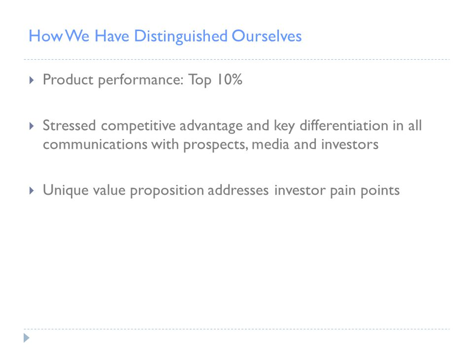 How We Have Distinguished Ourselves  Product performance: Top 10%  Stressed competitive advantage and key differentiation in all communications with prospects, media and investors  Unique value proposition addresses investor pain points