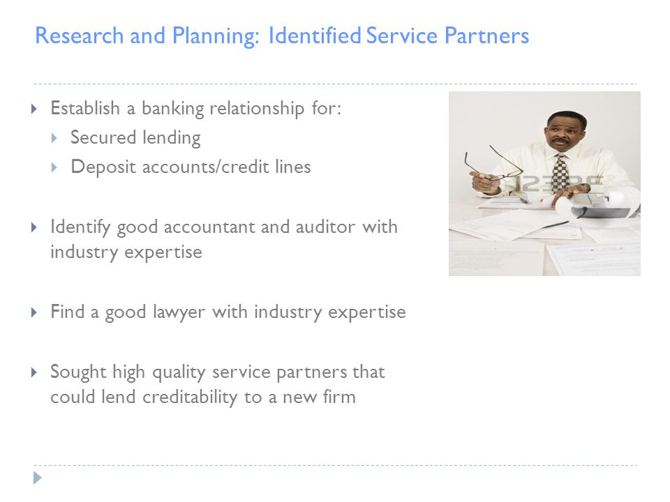 Research and Planning: Identified Service Partners  Establish a banking relationship for:  Secured lending  Deposit accounts/credit lines  Identify good accountant and auditor with industry expertise  Find a good lawyer with industry expertise  Sought high quality service partners that could lend creditability to a new firm