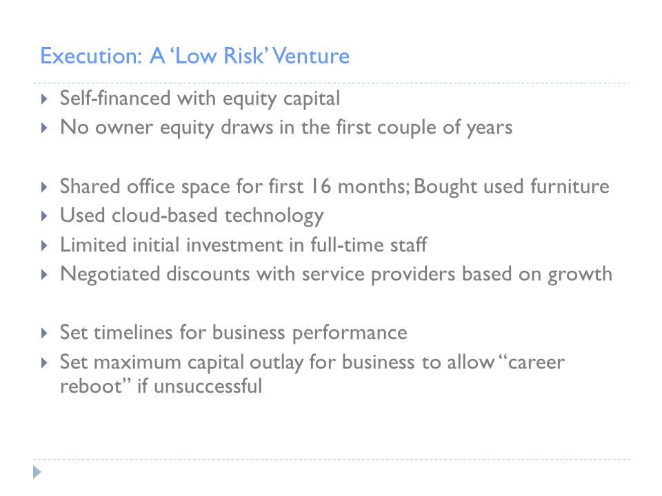 Execution: A 'Low Risk' Venture  Self-financed with equity capital  No owner equity draws in the first couple of years  Shared office space for first 16 months; Bought used furniture  Used cloud-based technology  Limited initial investment in full-time staff  Negotiated discounts with service providers based on growth  Set timelines for business performance  Set maximum capital outlay for business to allow career reboot if unsuccessful