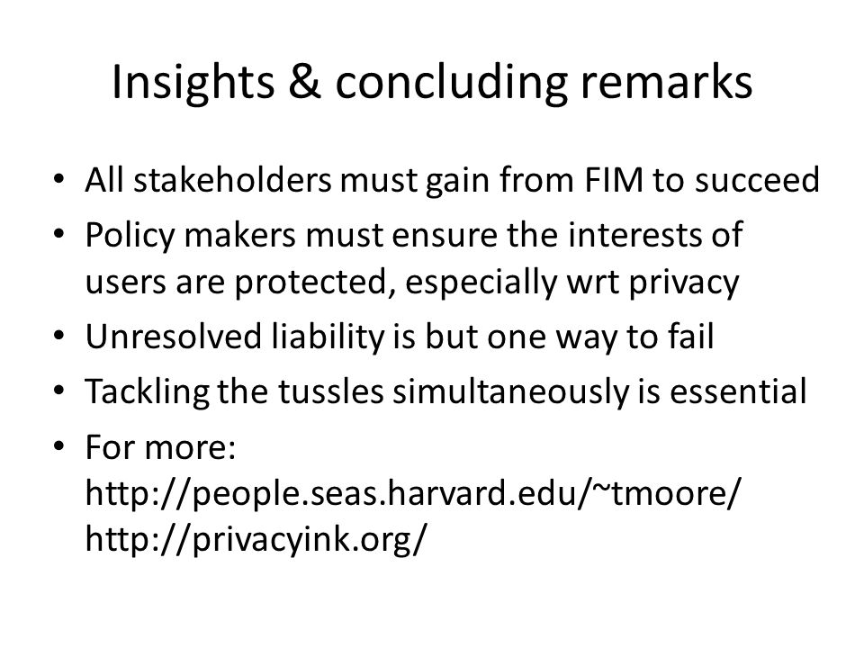 Insights & concluding remarks All stakeholders must gain from FIM to succeed Policy makers must ensure the interests of users are protected, especially wrt privacy Unresolved liability is but one way to fail Tackling the tussles simultaneously is essential For more: http://people.seas.harvard.edu/~tmoore/ http://privacyink.org/