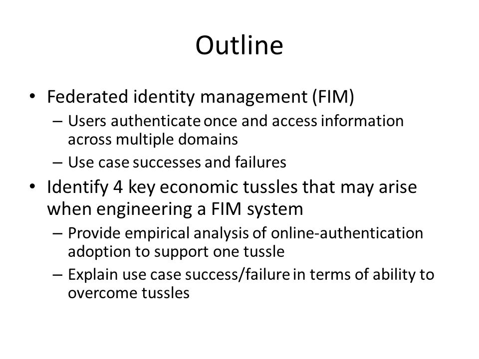 Outline Federated identity management (FIM) – Users authenticate once and access information across multiple domains – Use case successes and failures Identify 4 key economic tussles that may arise when engineering a FIM system – Provide empirical analysis of online-authentication adoption to support one tussle – Explain use case success/failure in terms of ability to overcome tussles